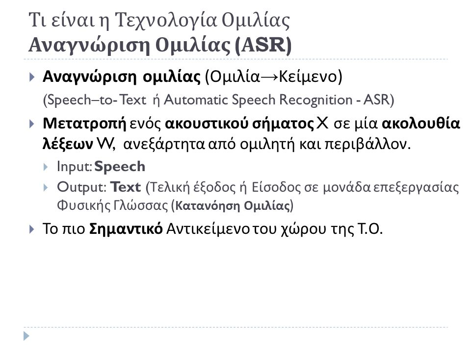  Αναγνώριση Ομιλίας (ASR)  Κατανόηση Ομιλίας (SU)  Αναγνώριση Ομιλητή (Identity of the speaker)  Σύνθεση Ομιλίας (TTS)  Κωδικοποίηση Ομιλίας (Compression of Speech)  Δυσλεξία και Προβλήματα Ακοής (Auditory problems)  Άλλα συστήματα Αναγνώρισης  Πολυτροπική Αλληλεπίδραση  Διαλογικά Συστήματα