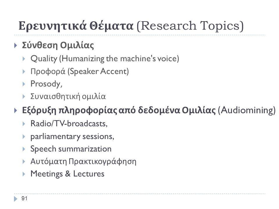 Ερευνητικά Θέματα (Research Topics)  Η Επικοινωνία Ανθρώπου - Μηχανής  με φυσική ομιλία (user driven)  Πολυγλωσσική Τηλε - ενημέρωση και Τηλε - εξυπηρέτηση  Αυτόματη Πολυγλωσσική Μετάφραση (Multiple Languages)  Από Κείμενο σε Κείμενο (Text-to-Text)  Από Ομιλία σε Ομιλία ( Speech–to-Speech Translation) 90