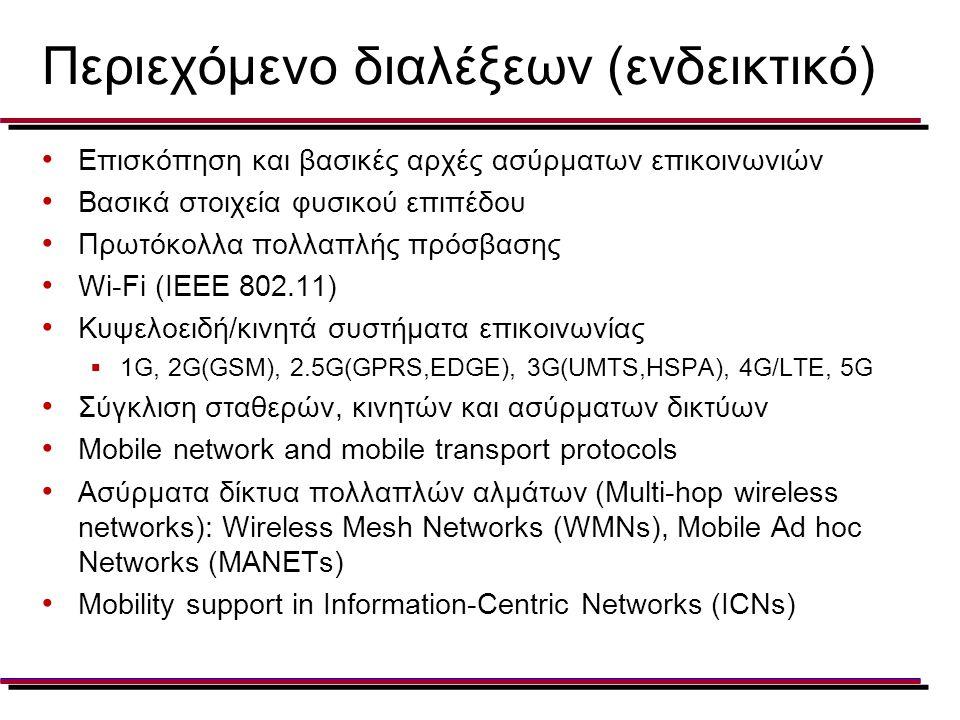Περιεχόμενο διαλέξεων (ενδεικτικό) Επισκόπηση και βασικές αρχές ασύρματων επικοινωνιών Βασικά στοιχεία φυσικού επιπέδου Πρωτόκολλα πολλαπλής πρόσβασης Wi-Fi (IEEE 802.11) Κυψελοειδή/κινητά συστήματα επικοινωνίας  1G, 2G(GSM), 2.5G(GPRS,EDGE), 3G(UMTS,HSPA), 4G/LTE, 5G Σύγκλιση σταθερών, κινητών και ασύρματων δικτύων Mobile network and mobile transport protocols Ασύρματα δίκτυα πολλαπλών αλμάτων (Multi-hop wireless networks): Wireless Mesh Networks (WMNs), Mobile Ad hoc Networks (MANETs) Mobility support in Information-Centric Networks (ICNs)