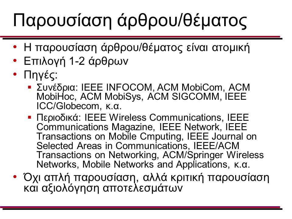 Παρουσίαση άρθρου/θέματος Η παρουσίαση άρθρου/θέματος είναι ατομική Επιλογή 1-2 άρθρων Πηγές:  Συνέδρια: IEEE INFOCOM, ACM MobiCom, ACM MobiHoc, ACM MobiSys, ACM SIGCOMM, IEEE ICC/Globecom, κ.α.
