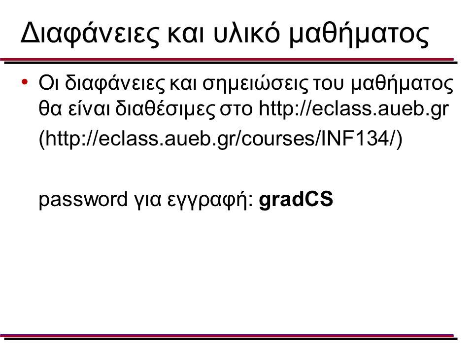 Διαφάνειες και υλικό μαθήματος Οι διαφάνειες και σημειώσεις του μαθήματος θα είναι διαθέσιμες στο http://eclass.aueb.gr (http://eclass.aueb.gr/courses/INF134/) password για εγγραφή: gradCS