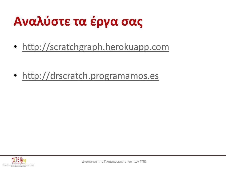 Διδακτική της Πληροφορικής και των ΤΠΕ Αναλύστε τα έργα σας http://scratchgraph.herokuapp.com http://drscratch.programamos.es