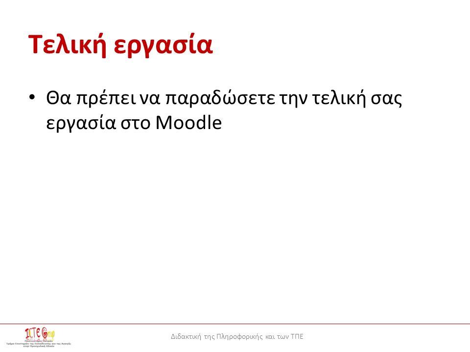 Διδακτική της Πληροφορικής και των ΤΠΕ Τελική εργασία Θα πρέπει να παραδώσετε την τελική σας εργασία στο Moodle