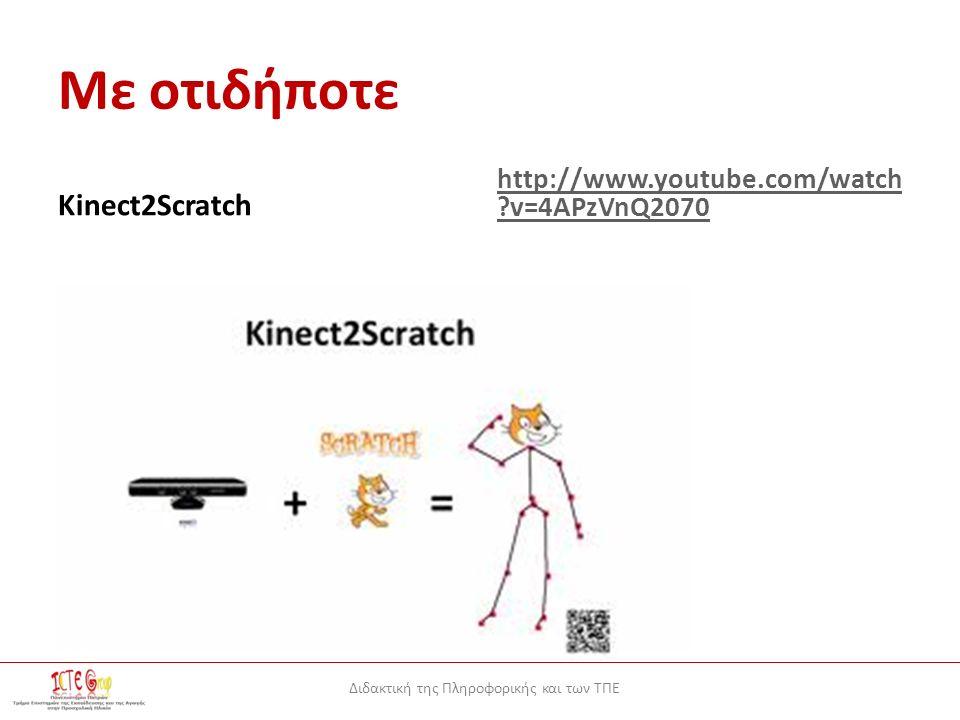 Διδακτική της Πληροφορικής και των ΤΠΕ Με οτιδήποτε Kinect2Scratch http://www.youtube.com/watch v=4APzVnQ2070