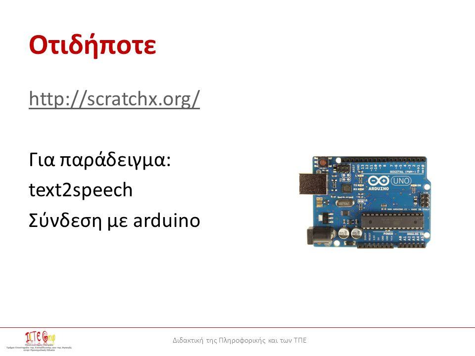 Διδακτική της Πληροφορικής και των ΤΠΕ Oτιδήποτε http://scratchx.org/ Για παράδειγμα: text2speech Σύνδεση με arduino