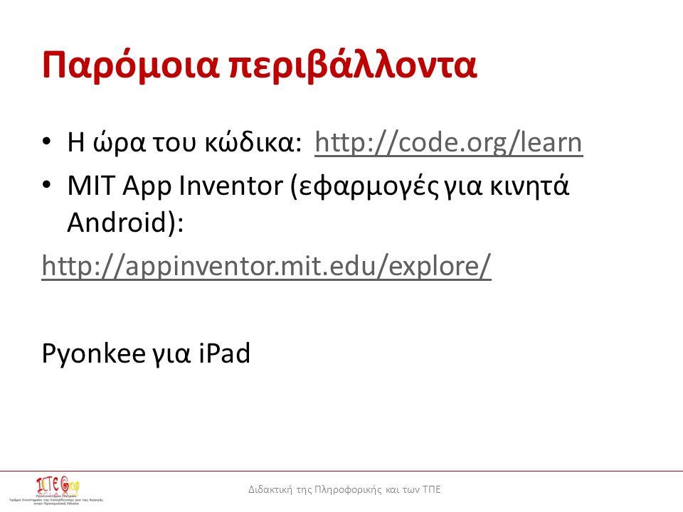 Διδακτική της Πληροφορικής και των ΤΠΕ Παρόμοια περιβάλλοντα Η ώρα του κώδικα: http://code.org/learnhttp://code.org/learn ΜΙΤ App Inventor (εφαρμογές για κινητά Android): http://appinventor.mit.edu/explore/ Pyonkee για iPad