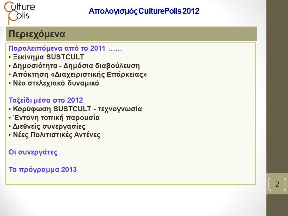 Παραλειπόμενα από το 2011 …… Ξεκίνημα SUSTCULT Δημοσιότητα - Δημόσια διαβούλευση Απόκτηση «Διαχειριστικής Επάρκειας» Νέο στελεχιακό δυναμικό Ταξείδι μέσα στο 2012 Κορύφωση SUSTCULT - τεχνογνωσία Έντονη τοπική παρουσία Διεθνείς συνεργασίες Νέες Πολιτιστικές Αντένες Οι συνεργάτες Το πρόγραμμα 2013 Περιεχόμενα 2 Απολογισμός CulturePolis 2012