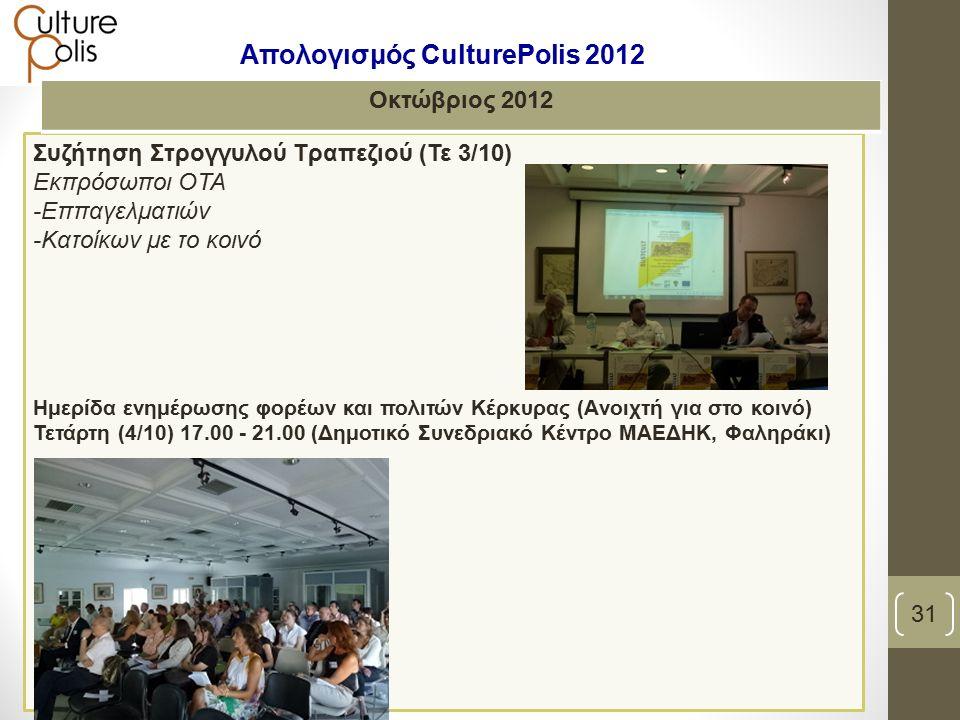 Συζήτηση Στρογγυλού Τραπεζιού (Τε 3/10) Εκπρόσωποι ΟΤΑ -Εππαγελματιών -Κατοίκων με το κοινό Ημερίδα ενημέρωσης φορέων και πολιτών Κέρκυρας (Aνοιχτή για στο κοινό) Τετάρτη (4/10) 17.00 - 21.00 (Δημοτικό Συνεδριακό Κέντρο ΜΑΕΔΗΚ, Φαληράκι) Οκτώβριος 2012 31 Απολογισμός CulturePolis 2012