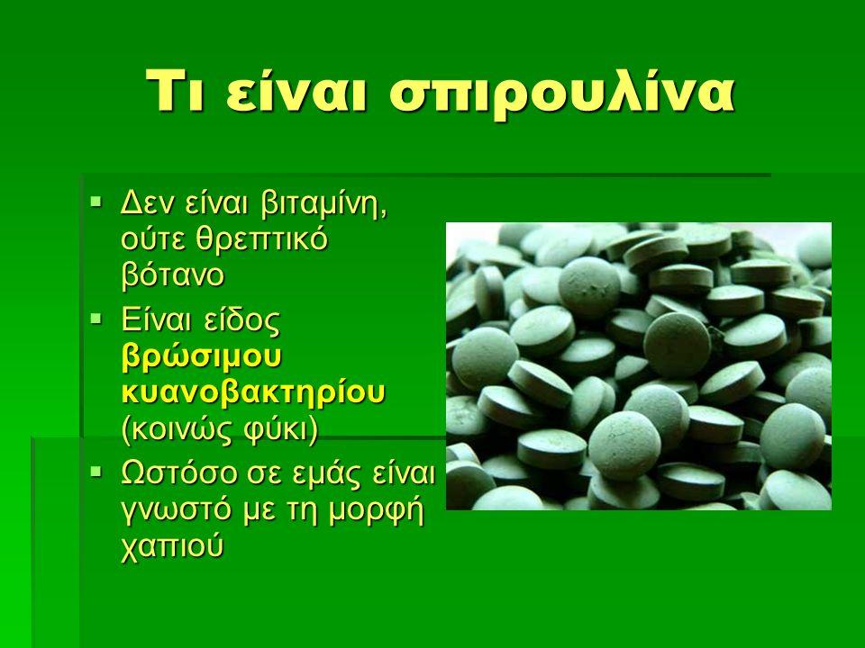 Τι είναι σπιρουλίνα  Δεν είναι βιταμίνη, ούτε θρεπτικό βότανο  Είναι είδος βρώσιμου κυανοβακτηρίου (κοινώς φύκι)  Ωστόσο σε εμάς είναι γνωστό με τη μορφή χαπιού
