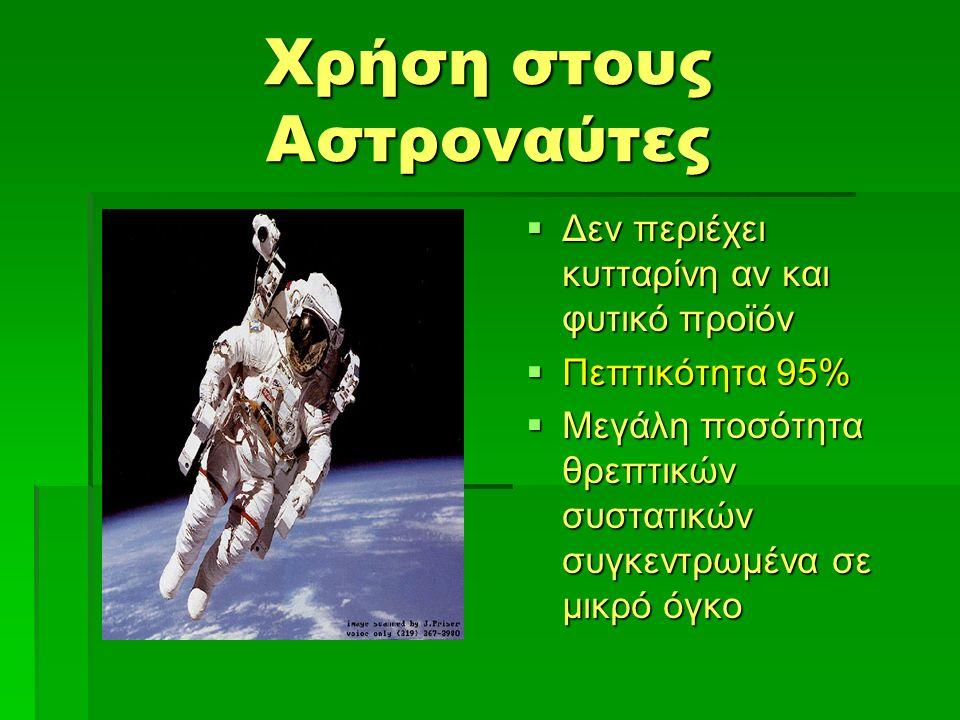 Χρήση στους Αστροναύτες  Δεν περιέχει κυτταρίνη αν και φυτικό προϊόν  Πεπτικότητα 95%  Μεγάλη ποσότητα θρεπτικών συστατικών συγκεντρωμένα σε μικρό όγκο