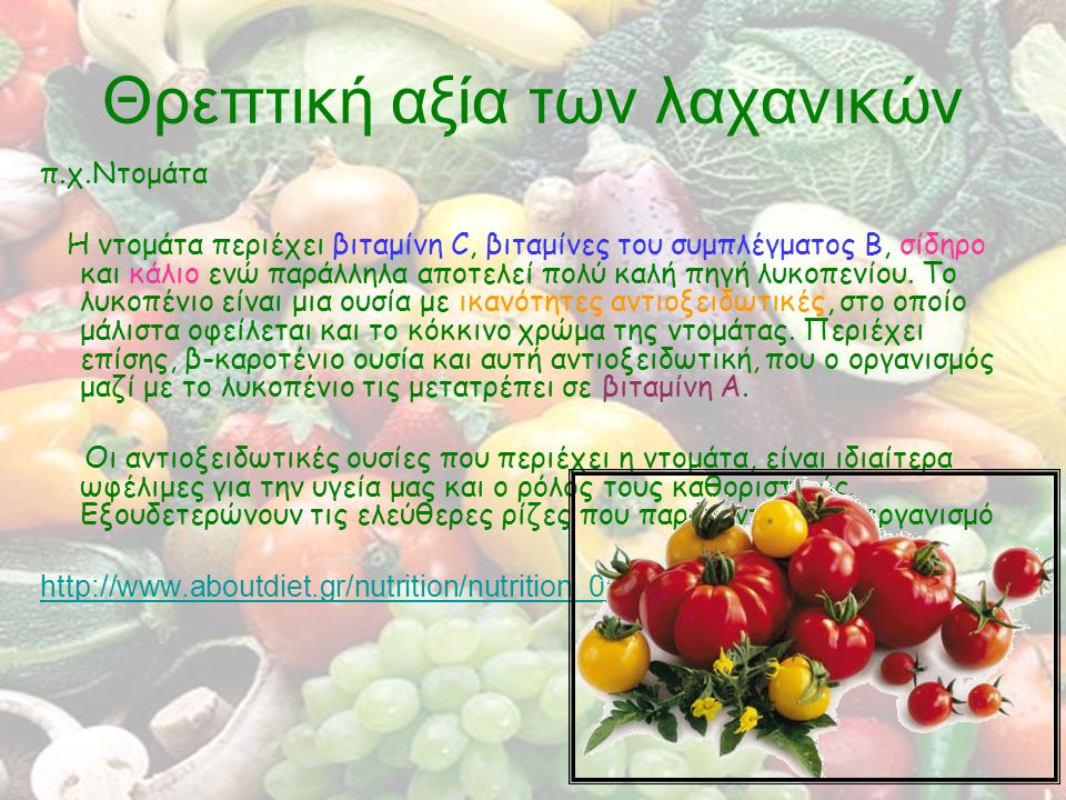 Θρεπτική αξία των λαχανικών π.χ.Ντομάτα Η ντομάτα περιέχει βιταμίνη C, βιταμίνες του συμπλέγματος Β, σίδηρο και κάλιο ενώ παράλληλα αποτελεί πολύ καλή πηγή λυκοπενίου.