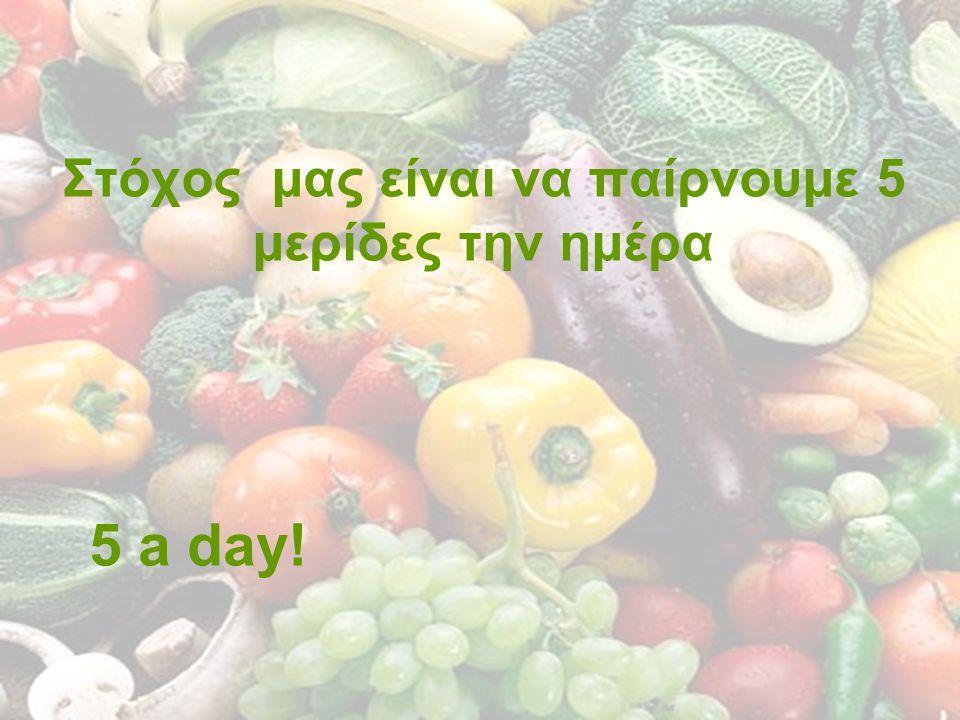 Στόχος μας είναι να παίρνουμε 5 μερίδες την ημέρα 5 a day!