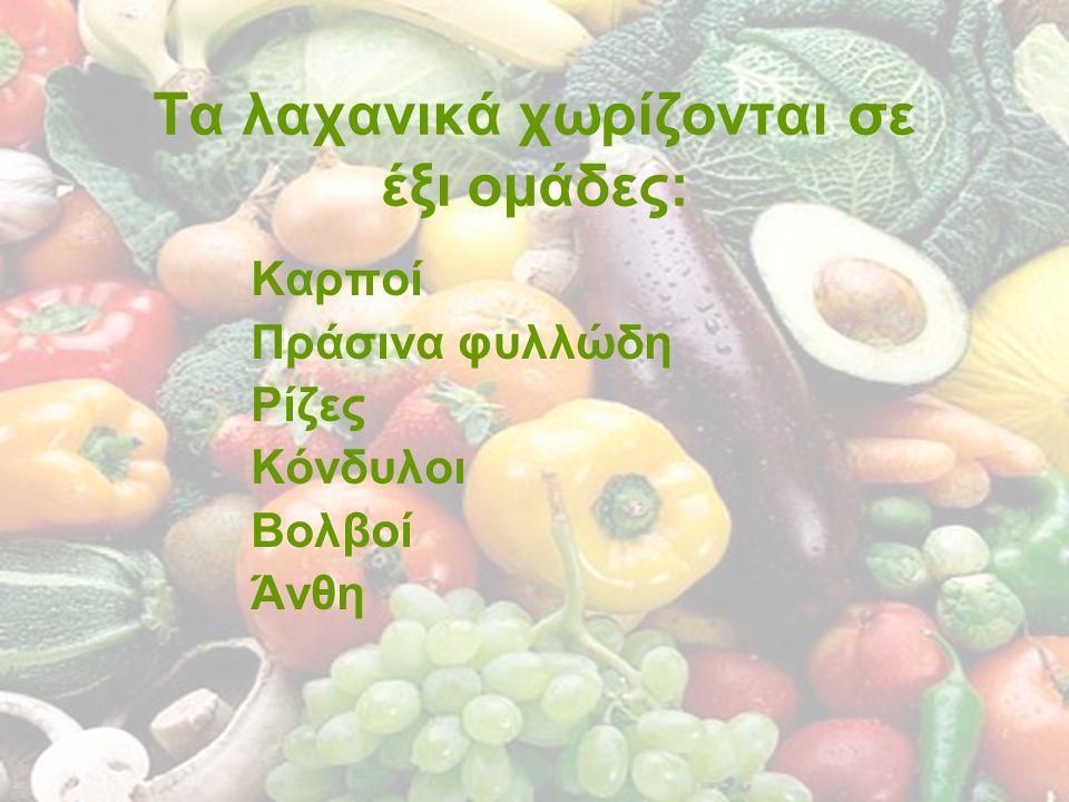 Τα λαχανικά χωρίζονται σε έξι ομάδες: Καρποί Πράσινα φυλλώδη Ρίζες Κόνδυλοι Βολβοί Άνθη