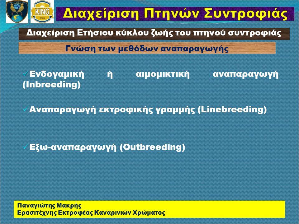 Ενδογαμική ή αιμομικτική αναπαραγωγή (Inbreeding) Αναπαραγωγή εκτροφικής γραμμής (Linebreeding) Εξω-αναπαραγωγή (Outbreeding) Παναγιώτης Μακρής Ερασιτέχνης Εκτροφέας Καναρινιών Χρώματος Διαχείριση Ετήσιου κύκλου ζωής του πτηνού συντροφιάς Γνώση των μεθόδων αναπαραγωγής