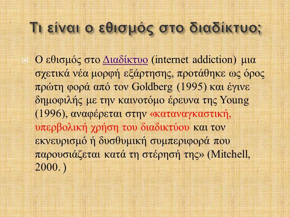  Ο εθισμός στο Διαδίκτυο (internet addiction) μια σχετικά νέα μορφή εξάρτησης, προτάθηκε ως όρος πρώτη φορά από τον Goldberg (1995) και έγινε δημοφιλ