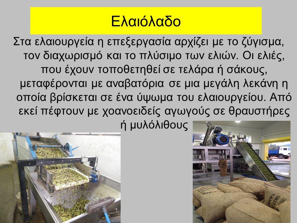 Ελαιόλαδο Στα ελαιουργεία η επεξεργασία αρχίζει με το ζύγισμα, τον διαχωρισμό και το πλύσιμο των ελιών. Οι ελιές, που έχουν τοποθετηθεί σε τελάρα ή σά