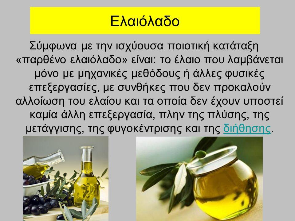 Ελαιόλαδο Σύμφωνα με την ισχύουσα ποιοτική κατάταξη «παρθένο ελαιόλαδο» είναι: το έλαιο που λαμβάνεται μόνο με μηχανικές μεθόδους ή άλλες φυσικές επεξ