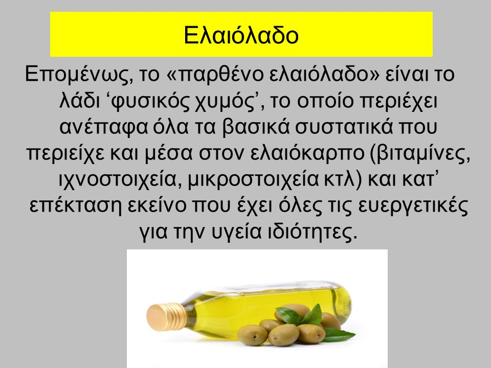 Ελαιόλαδο Επομένως, το «παρθένο ελαιόλαδο» είναι το λάδι 'φυσικός χυμός', το οποίο περιέχει ανέπαφα όλα τα βασικά συστατικά που περιείχε και μέσα στον ελαιόκαρπο (βιταμίνες, ιχνοστοιχεία, μικροστοιχεία κτλ) και κατ' επέκταση εκείνο που έχει όλες τις ευεργετικές για την υγεία ιδιότητες.