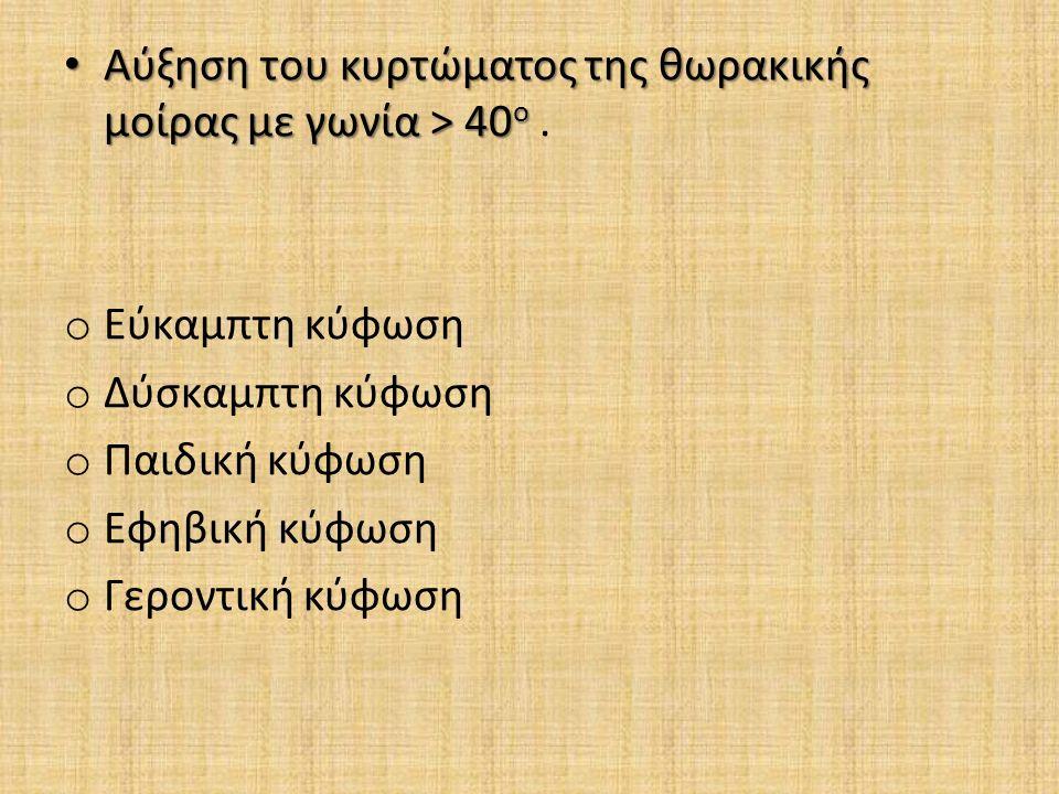 Αύξηση του κυρτώματος της θωρακικής μοίρας με γωνία > 40 ο Αύξηση του κυρτώματος της θωρακικής μοίρας με γωνία > 40 ο.