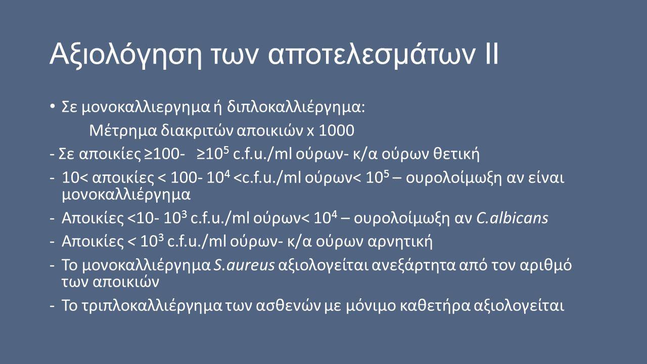 Αξιολόγηση των αποτελεσμάτων ΙΙ Σε μονοκαλλιεργημα ή διπλοκαλλιέργημα: Μέτρημα διακριτών αποικιών x 1000 - Σε αποικίες ≥100- ≥10 5 c.f.u./ml ούρων- κ/α ούρων θετική -10< αποικίες < 100- 10 4 <c.f.u./ml ούρων< 10 5 – ουρολοίμωξη αν είναι μονοκαλλιέργημα -Αποικίες <10- 10 3 c.f.u./ml ούρων< 10 4 – ουρολοίμωξη αν C.albicans -Αποικίες < 10 3 c.f.u./ml ούρων- κ/α ούρων αρνητική -Το μονοκαλλιέργημα S.aureus αξιολογείται ανεξάρτητα από τον αριθμό των αποικιών -Το τριπλοκαλλιέργημα των ασθενών με μόνιμο καθετήρα αξιολογείται