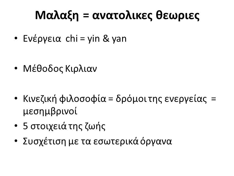 Μαλαξη = ανατολικες θεωριες Ενέργεια chi = yin & yan Μέθοδος Kιρλιαν Κινεζική φιλοσοφία = δρόμοι της ενεργείας = μεσημβρινοί 5 στοιχειά της ζωής Συσχέ