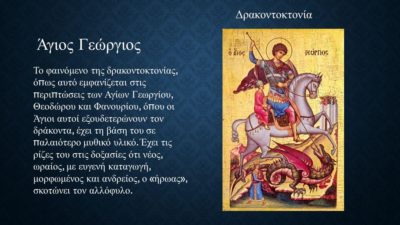 Άγιος Γεώργιος Το φαινόμενο της δρακοντοκτονίας, ό π ως αυτό εμφανίζεται στις π ερι π τώσεις των Αγίων Γεωργίου, Θεοδώρου και Φανουρίου, ό π ου οι Άγιοι αυτοί εξουδετερώνουν τον δράκοντα, έχει τη βάση του σε π αλαιότερο μυθικό υλικό.