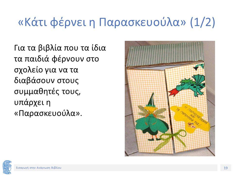 19 Εισαγωγή στην Ανάγνωση Βιβλίου «Κάτι φέρνει η Παρασκευούλα» (1/2) Για τα βιβλία που τα ίδια τα παιδιά φέρνουν στο σχολείο για να τα διαβάσουν στους συμμαθητές τους, υπάρχει η «Παρασκευούλα».