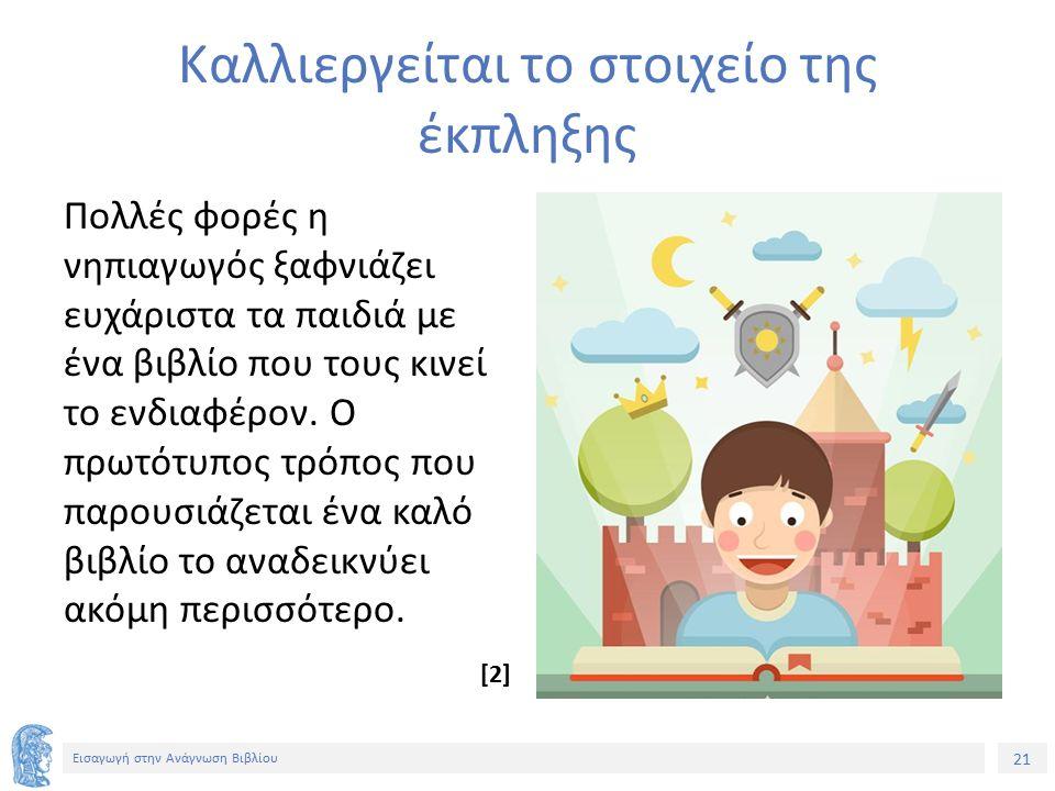21 Εισαγωγή στην Ανάγνωση Βιβλίου Καλλιεργείται το στοιχείο της έκπληξης Πολλές φορές η νηπιαγωγός ξαφνιάζει ευχάριστα τα παιδιά με ένα βιβλίο που τους κινεί το ενδιαφέρον.