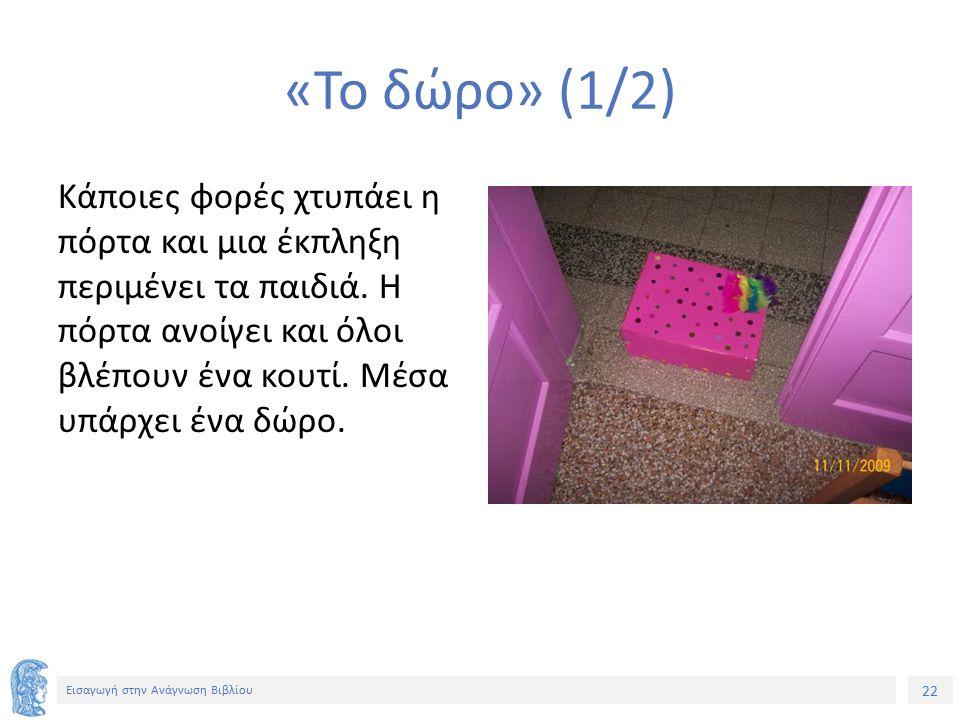 22 Εισαγωγή στην Ανάγνωση Βιβλίου «Το δώρο» (1/2) Κάποιες φορές χτυπάει η πόρτα και μια έκπληξη περιμένει τα παιδιά. Η πόρτα ανοίγει και όλοι βλέπουν