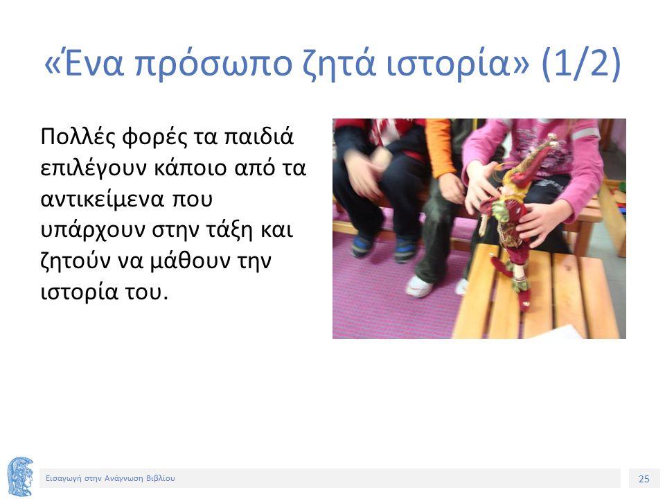 25 Εισαγωγή στην Ανάγνωση Βιβλίου «Ένα πρόσωπο ζητά ιστορία» (1/2) Πολλές φορές τα παιδιά επιλέγουν κάποιο από τα αντικείμενα που υπάρχουν στην τάξη κ
