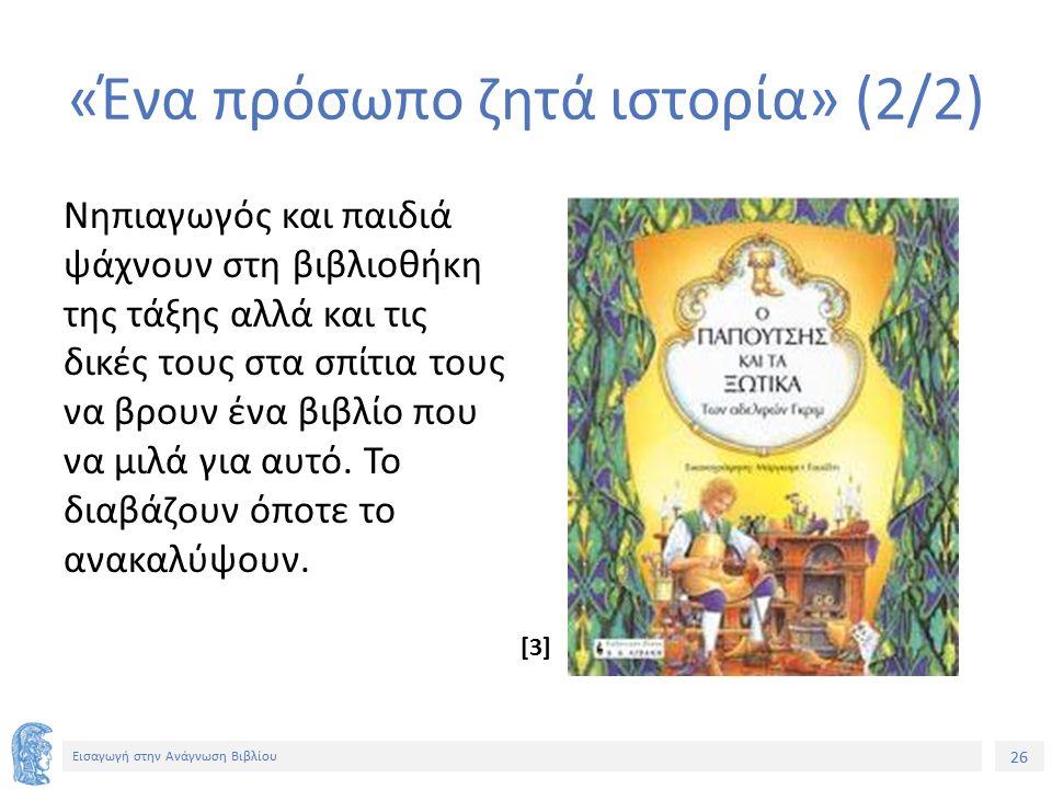26 Εισαγωγή στην Ανάγνωση Βιβλίου «Ένα πρόσωπο ζητά ιστορία» (2/2) Νηπιαγωγός και παιδιά ψάχνουν στη βιβλιοθήκη της τάξης αλλά και τις δικές τους στα σπίτια τους να βρουν ένα βιβλίο που να μιλά για αυτό.