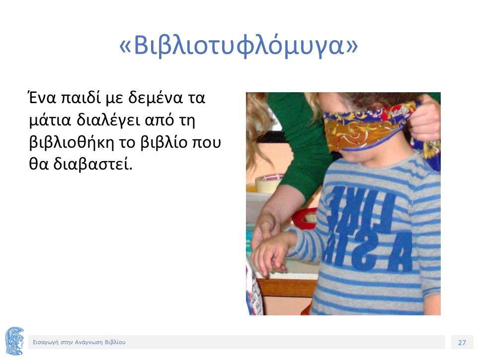 27 Εισαγωγή στην Ανάγνωση Βιβλίου «Βιβλιοτυφλόμυγα» Ένα παιδί με δεμένα τα μάτια διαλέγει από τη βιβλιοθήκη το βιβλίο που θα διαβαστεί.