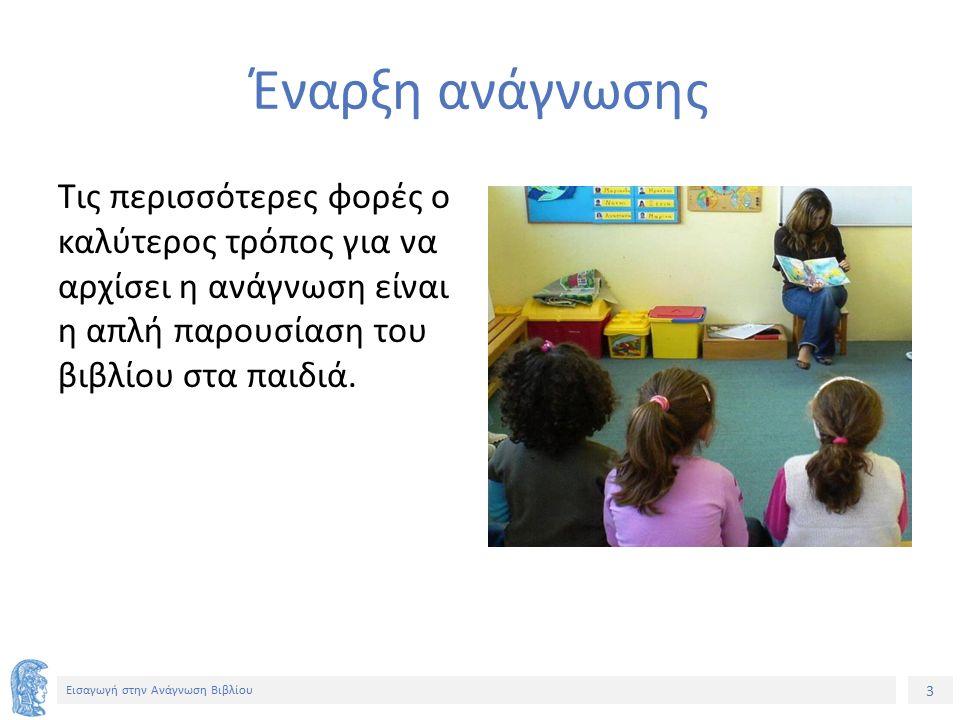 3 Εισαγωγή στην Ανάγνωση Βιβλίου Έναρξη ανάγνωσης Τις περισσότερες φορές ο καλύτερος τρόπος για να αρχίσει η ανάγνωση είναι η απλή παρουσίαση του βιβλίου στα παιδιά.