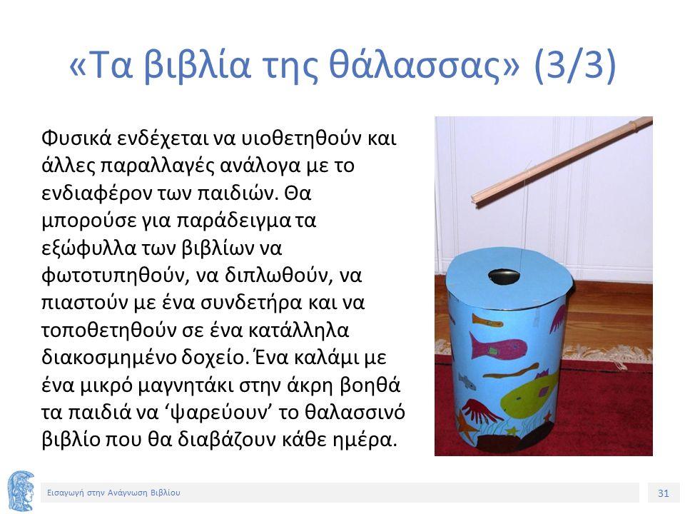 31 Εισαγωγή στην Ανάγνωση Βιβλίου «Τα βιβλία της θάλασσας» (3/3) Φυσικά ενδέχεται να υιοθετηθούν και άλλες παραλλαγές ανάλογα με το ενδιαφέρον των παιδιών.
