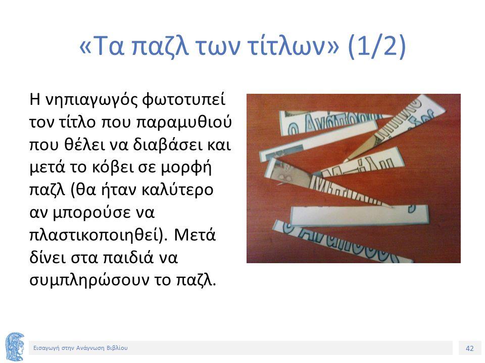 42 Εισαγωγή στην Ανάγνωση Βιβλίου «Τα παζλ των τίτλων» (1/2) Η νηπιαγωγός φωτοτυπεί τον τίτλο που παραμυθιού που θέλει να διαβάσει και μετά το κόβει σε μορφή παζλ (θα ήταν καλύτερο αν μπορούσε να πλαστικοποιηθεί).