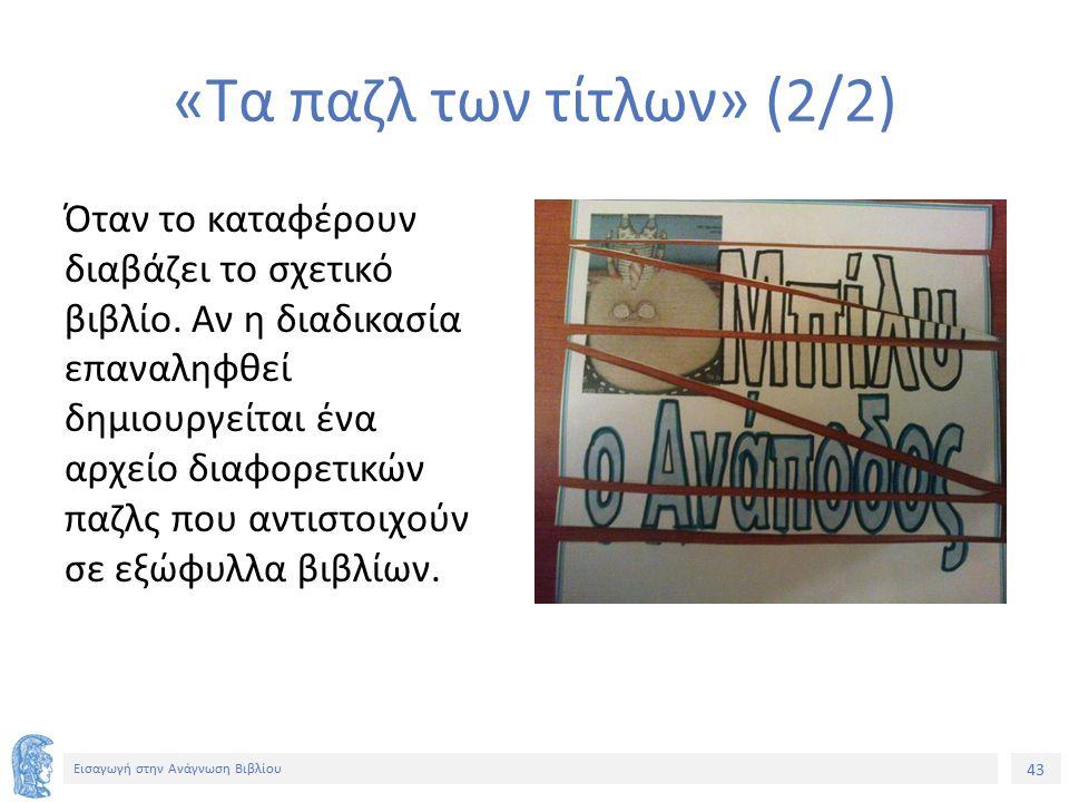 43 Εισαγωγή στην Ανάγνωση Βιβλίου «Τα παζλ των τίτλων» (2/2) Όταν το καταφέρουν διαβάζει το σχετικό βιβλίο. Αν η διαδικασία επαναληφθεί δημιουργείται