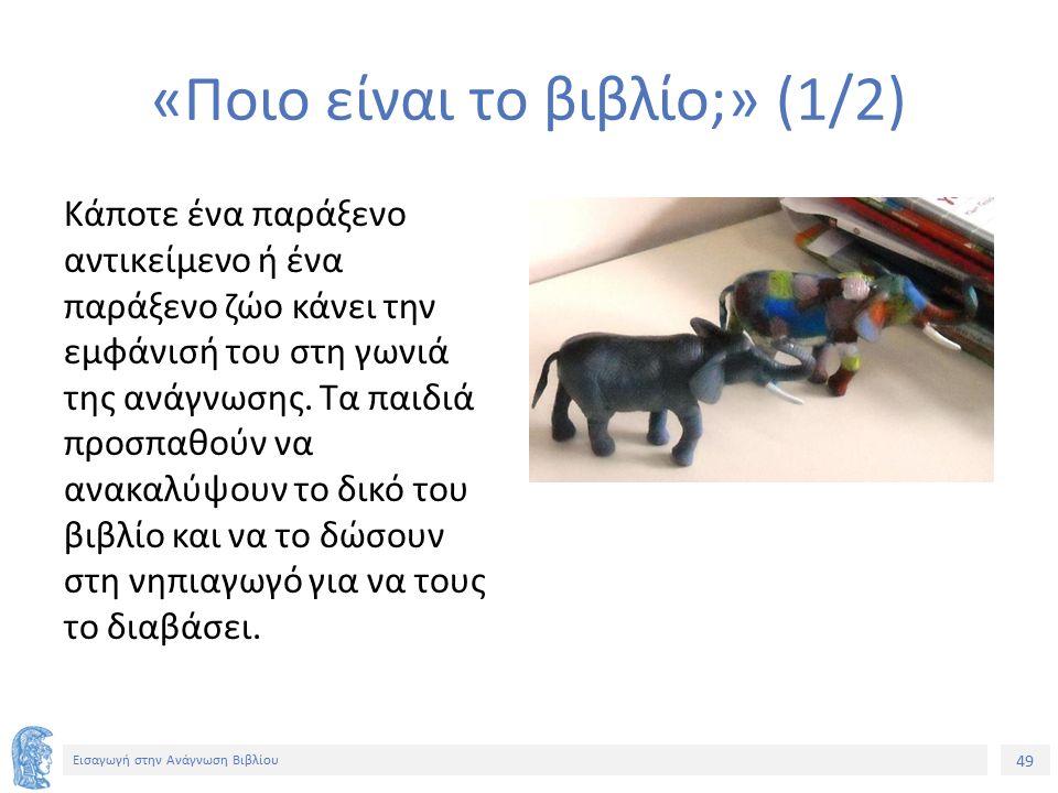 49 Εισαγωγή στην Ανάγνωση Βιβλίου «Ποιο είναι το βιβλίο;» (1/2) Κάποτε ένα παράξενο αντικείμενο ή ένα παράξενο ζώο κάνει την εμφάνισή του στη γωνιά της ανάγνωσης.