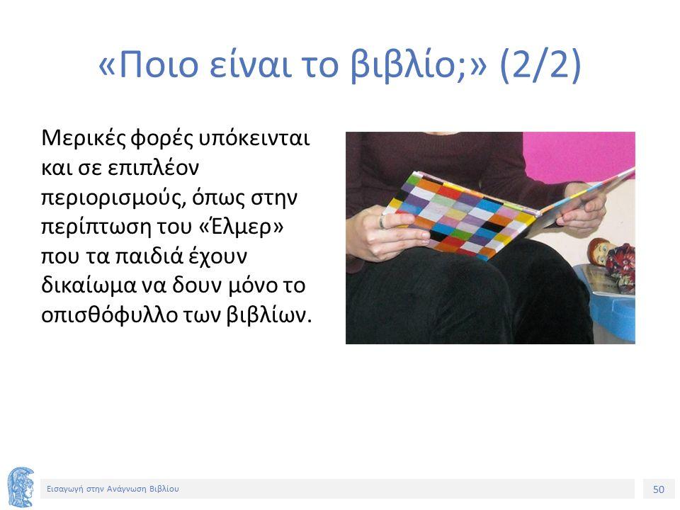 50 Εισαγωγή στην Ανάγνωση Βιβλίου «Ποιο είναι το βιβλίο;» (2/2) Μερικές φορές υπόκεινται και σε επιπλέον περιορισμούς, όπως στην περίπτωση του «Έλμερ» που τα παιδιά έχουν δικαίωμα να δουν μόνο το οπισθόφυλλο των βιβλίων.