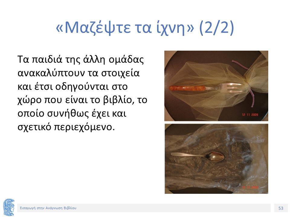53 Εισαγωγή στην Ανάγνωση Βιβλίου «Μαζέψτε τα ίχνη» (2/2) Τα παιδιά της άλλη ομάδας ανακαλύπτουν τα στοιχεία και έτσι οδηγούνται στο χώρο που είναι το βιβλίο, το οποίο συνήθως έχει και σχετικό περιεχόμενο.