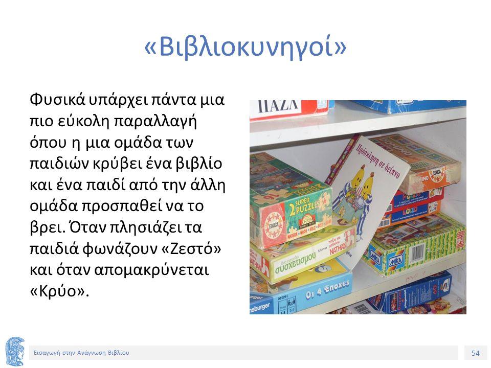 54 Εισαγωγή στην Ανάγνωση Βιβλίου «Βιβλιοκυνηγοί» Φυσικά υπάρχει πάντα μια πιο εύκολη παραλλαγή όπου η μια ομάδα των παιδιών κρύβει ένα βιβλίο και ένα παιδί από την άλλη ομάδα προσπαθεί να το βρει.
