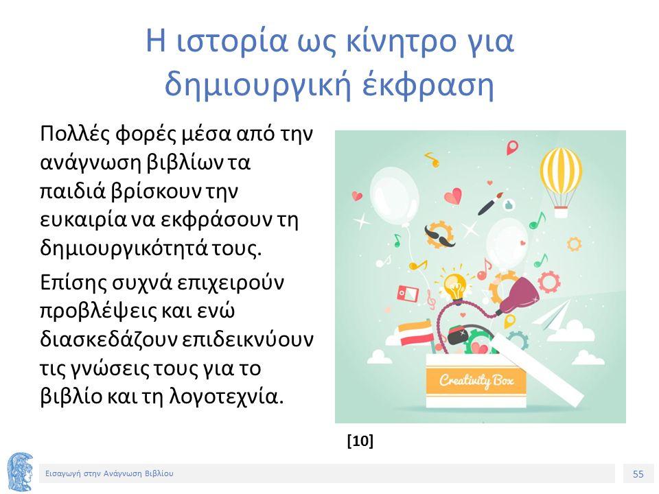 55 Εισαγωγή στην Ανάγνωση Βιβλίου Η ιστορία ως κίνητρο για δημιουργική έκφραση Πολλές φορές μέσα από την ανάγνωση βιβλίων τα παιδιά βρίσκουν την ευκαιρία να εκφράσουν τη δημιουργικότητά τους.
