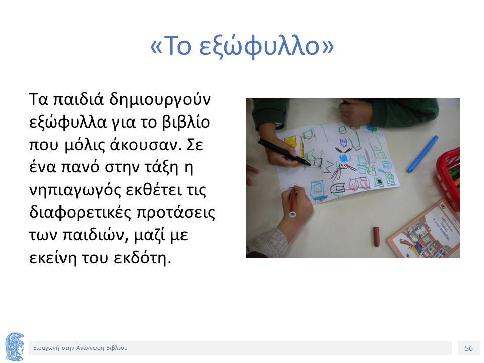 56 Εισαγωγή στην Ανάγνωση Βιβλίου «Το εξώφυλλο» Τα παιδιά δημιουργούν εξώφυλλα για το βιβλίο που μόλις άκουσαν. Σε ένα πανό στην τάξη η νηπιαγωγός εκθ