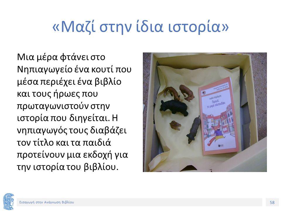 58 Εισαγωγή στην Ανάγνωση Βιβλίου «Μαζί στην ίδια ιστορία» Μια μέρα φτάνει στο Νηπιαγωγείο ένα κουτί που μέσα περιέχει ένα βιβλίο και τους ήρωες που πρωταγωνιστούν στην ιστορία που διηγείται.