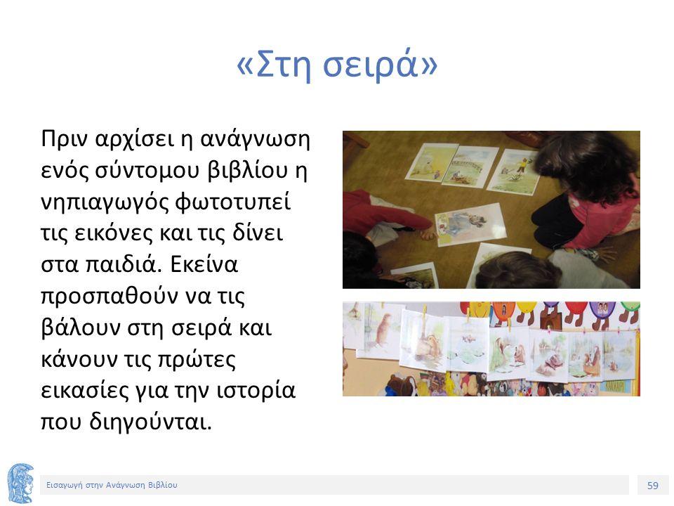 59 Εισαγωγή στην Ανάγνωση Βιβλίου «Στη σειρά» Πριν αρχίσει η ανάγνωση ενός σύντομου βιβλίου η νηπιαγωγός φωτοτυπεί τις εικόνες και τις δίνει στα παιδι