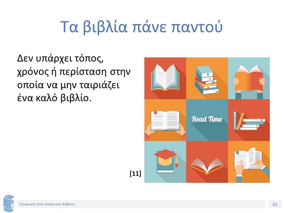 61 Εισαγωγή στην Ανάγνωση Βιβλίου Τα βιβλία πάνε παντού Δεν υπάρχει τόπος, χρόνος ή περίσταση στην οποία να μην ταιριάζει ένα καλό βιβλίο. [11]