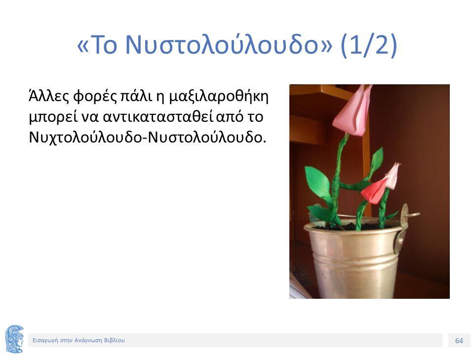 64 Εισαγωγή στην Ανάγνωση Βιβλίου «Το Νυστολούλουδο» (1/2) Άλλες φορές πάλι η μαξιλαροθήκη μπορεί να αντικατασταθεί από το Νυχτολούλουδο-Νυστολούλουδο.
