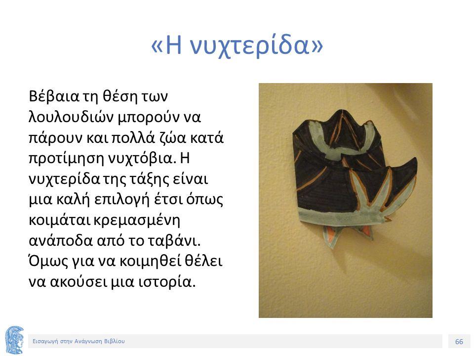 66 Εισαγωγή στην Ανάγνωση Βιβλίου «Η νυχτερίδα» Βέβαια τη θέση των λουλουδιών μπορούν να πάρουν και πολλά ζώα κατά προτίμηση νυχτόβια. Η νυχτερίδα της
