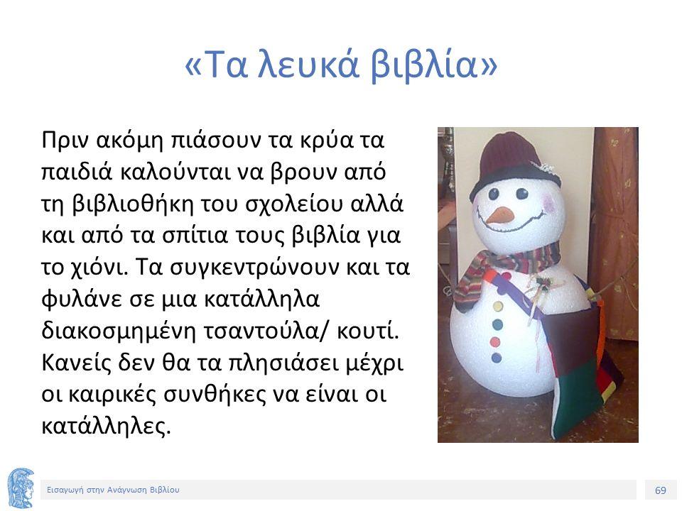 69 Εισαγωγή στην Ανάγνωση Βιβλίου «Τα λευκά βιβλία» Πριν ακόμη πιάσουν τα κρύα τα παιδιά καλούνται να βρουν από τη βιβλιοθήκη του σχολείου αλλά και από τα σπίτια τους βιβλία για το χιόνι.
