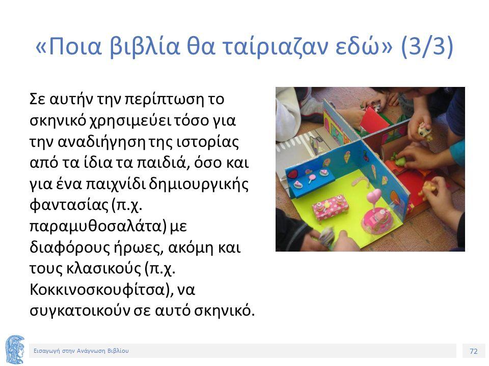 72 Εισαγωγή στην Ανάγνωση Βιβλίου «Ποια βιβλία θα ταίριαζαν εδώ» (3/3) Σε αυτήν την περίπτωση το σκηνικό χρησιμεύει τόσο για την αναδιήγηση της ιστορίας από τα ίδια τα παιδιά, όσο και για ένα παιχνίδι δημιουργικής φαντασίας (π.χ.