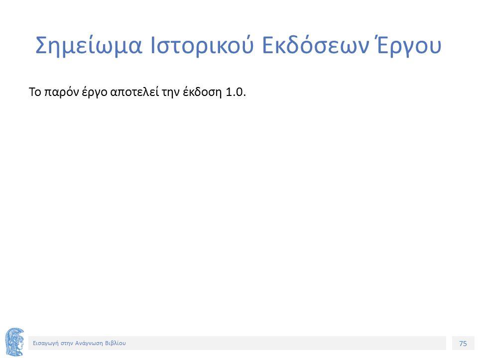 75 Εισαγωγή στην Ανάγνωση Βιβλίου Σημείωμα Ιστορικού Εκδόσεων Έργου Το παρόν έργο αποτελεί την έκδοση 1.0.
